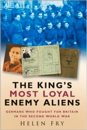King's Most Loyal Enemy Aliens - Germans Who Fought for Britain in the Second World War ebook by Helen Fry