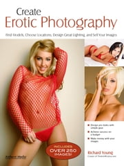 Create Erotic Photography - Find Models, Choose Locations, Design Great Lighting & Sell Your Images ebook by Richard Young