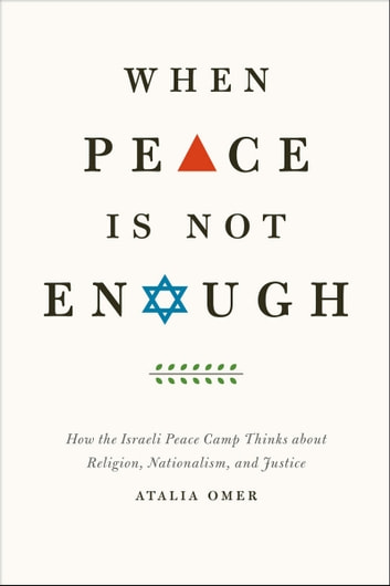 When Peace Is Not Enough - How the Israeli Peace Camp Thinks about Religion, Nationalism, and Justice ebook by Atalia Omer