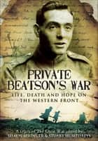 Private Beatson's War - Life, Death and Hope on the Western Front ebook by Stuart Humphreys, Shaun Springer