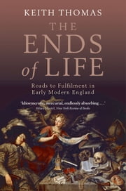 The Ends of Life: Roads to Fulfilment in Early Modern England ebook by Keith Thomas