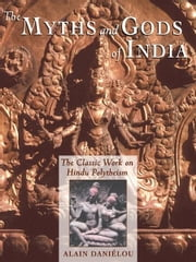 The Myths and Gods of India: The Classic Work on Hindu Polytheism from the Princeton Bollingen Series - The Classic Work on Hindu Polytheism from the Princeton Bollingen Series ebook by Alain Daniélou