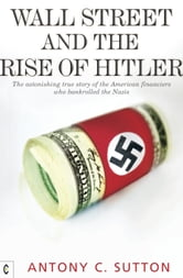 Wall Street and the Rise of Hitler - The Astonishing True Story of the American Financiers Who Bankrolled the Nazis ebook by Antony C. Sutton