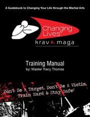 Krav Maga Training Manual: A Guidebook to Changing Your Life Through the Martial Arts ebook by Master Tracy Thomas