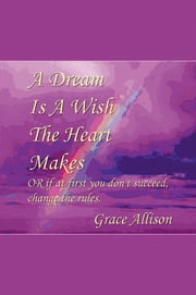 A Dream Is A Wish The Heart Makes Or If At First You Don't Succeed, Change The Rules ebook by Grace Allison