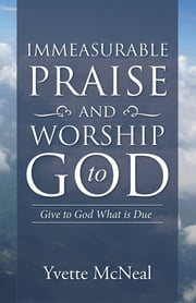 Immeasurable Praise and Worship to God - Give to God What is Due ebook by Yvette McNeal