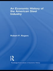 An Economic History of the American Steel Industry ebook by Robert P. Rogers