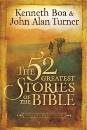 The 52 Greatest Stories of the Bible - A Devotional Study ebook by Kenneth Boa,John Alan Turner