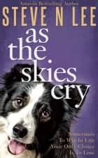 As The Skies Cry - A Book for Dog Lovers ebook by Steve N. Lee