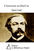 L'Astronomie aux États-Unis ebook by Auguste Laugel