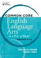 "Common Core English Language Arts in a PLC at Workâ""¢, Grades 9-12 ebook by Douglas Fisher,Nancy Frey"