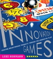 Innovation Games: Creating Breakthrough Products Through Collaborative Play - Creating Breakthrough Products Through Collaborative Play ebook by Luke Hohmann