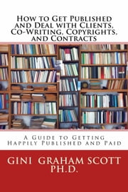 How to Get Published and Deal with Clients, Co-Writing, Copyrights, and Contracts ebook by Gini Graham Scott Ph.D.