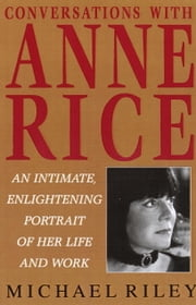 Conversations with Anne Rice - An Intimate, Enlightening Portrait of Her Life and Work ebook by Michael Riley