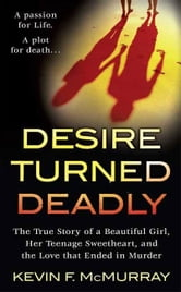 Desire Turned Deadly - The True Story of a Beautiful Girl, Her Teenage Sweetheart, and the Love that Ended in Murder ebook by Kevin F. McMurray