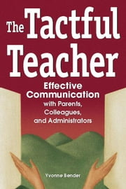 The Tactful Teacher: Effective Communication with Parents, Colleagues, and Administrators ebook by Bender, Yvonne