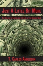 Just A Little Bit More - The Culture of Excess and the Fate of the Common Good ebook by T. Carlos Anderson