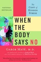 When the Body Says No - The Cost of Hidden Stress ebook by Gabor Maté, MD