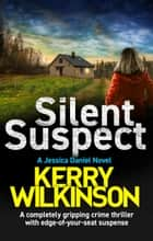 Silent Suspect - Jessica Daniel series Book 13 ebook by Kerry Wilkinson