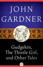 Gudgekin the Thistle Girl - And Other Tales ebook by John Gardner
