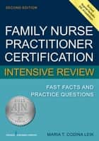 Family Nurse Practitioner Cerftification Intensive Review - Fast Facts and Practice Questions, Second Edition ebook by Maria T. Codina Leik, MSN, APN,...