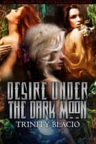 Desire Under the Dark Moon - Book Three of the Wicked Sisters Series ebook by Trinity Blacio