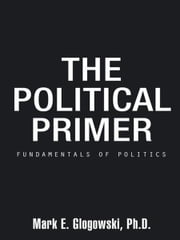 The Political Primer - Fundamentals of Politics ebook by Mark E. Glogowski, Ph.D.