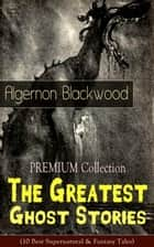 PREMIUM Collection - The Greatest Ghost Stories of Algernon Blackwood - (10 Best Supernatural & Fantasy Tales) The Empty House, Keeping His Promise, The Willows, The Listener, Max Hensig, Secret Worship, Ancient Sorceries, The Wendigo, The Glamour of the Snow and The Transfer ebook by Algernon Blackwood
