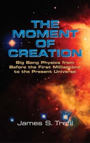 The Moment of Creation - Big Bang Physics from Before the First Millisecond to the Present Universe ebook by James S. Trefil