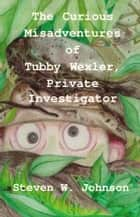 The Curious Misadventures of Tubby Wexler, Private Investigator ebook by Steven W. Johnson