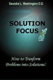 Solution Focus: How to Transform Problems into Solutions ebook by Saundra L. Washington D.D.