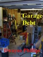Garage Debt ebook by Dwayne Phillips