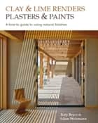 Clay and lime renders, plasters and paints - A how-to guide to using natural finishes ebook by Katy Bryce, Adam Weismann