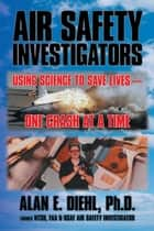 Air Safety Investigators - Using Science to Save Lives—One Crash at a Time ebook by Alan E. Diehl