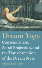 Dream Yoga - Consciousness, Astral Projection, and the Transformation of the Dream State eBook by Samael Aun Weor