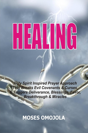 Healing: Holy Spirit Inspired Prayer Approach That Breaks Evil Covenants  And Curses, And Triggers Deliverance, Blessings, Favor, Breakthrough And