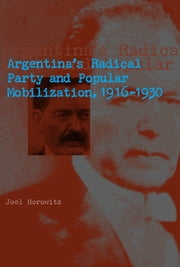 Argentina's Radical Party and Popular Mobilization, 1916–1930 ebook by Joel Horowitz