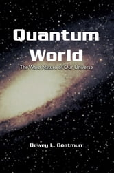 Quantum World - The Wave Nature of Our Universe ebook by Dewey L. Boatmun