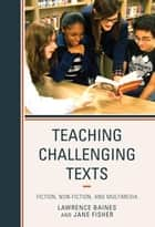 Teaching Challenging Texts - Fiction, Non-fiction, and Multimedia ebook by Lawrence Baines, Jane Fisher