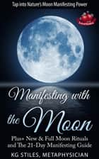 Manifesting with the Moon - Plus+ New & Full Moon Rituals and The 21-Day Manifesting Guide - Healing & Manifesting ebook by KG STILES