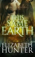 This Same Earth: Elemental Mysteries #2 ebook by Elizabeth Hunter