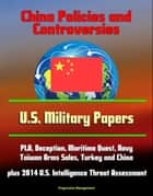 China Policies and Controversies: U.S. Military Papers - PLA, Deception, Maritime Quest, Navy, Taiwan Arms Sales, Turkey and China, plus 2014 U.S. Intelligence Threat Assessment ebook by Progressive Management