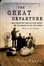 The Great Departure: Mass Migration from Eastern Europe and the Making of the Free World eBook by Tara Zahra