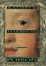 Poison - A Novel ebook by Kathryn Harrison