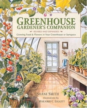 Greenhouse Gardener's Companion, Revised - Growing Food & Flowers in Your Greenhouse or Sunspace ebook by Shane Smith, Majorie Leggitt