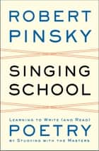 Singing School: Learning to Write (and Read) Poetry by Studying with the Masters ebook by Robert Pinsky