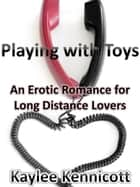 Playing with Toys: An Erotic Romance for Long Distance Lovers ebook by Kaylee Kennicott