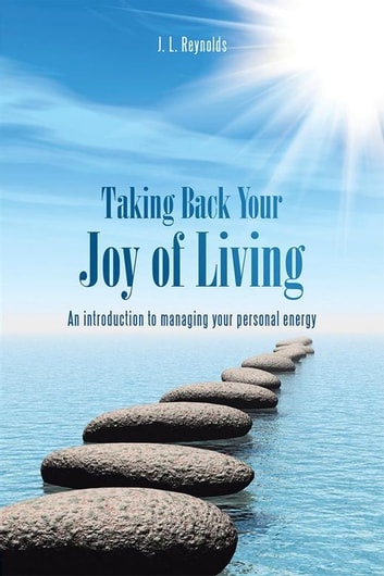 Taking Back Your Joy of Living - An Introduction to Managing Your Personal Energy ebook by J. L. Reynolds