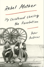 Rebel Mother - My Childhood Chasing the Revolution ebook by Peter Andreas