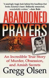 Abandoned Prayers - An Incredible True Story of Murder, Obsession, And Amish Secrets ebook by Gregg Olsen